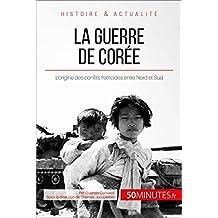 La guerre de Corée: L'origine des conflits fratricides entre Nord et Sud (Grandes Batailles t. 30) (French Edition)