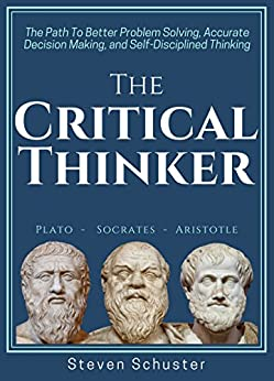 The Critical Thinker: The Path To Better Problem Solving, Accurate Decision Making, and Self-Disciplined Thinking by [Schuster, Steven]