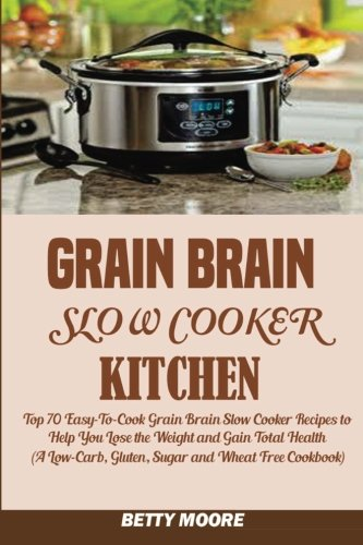 Grain Brain Slow Cooker Kitchen:: Top 70 Easy-To-Cook - Grain Brain Slow Cooker Cookbook