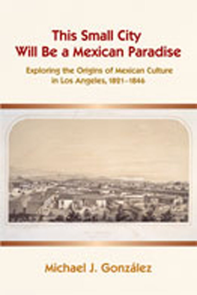 Read Online This Small City Will Be a Mexican Paradise: Exploring the Origins of Mexican Culture in Los Angeles, 1821-1846 ebook