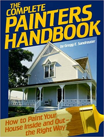 the complete painters handbook how to paint your house inside and out the right way gregg sandreuter 9780878577569 amazoncom books - How To Paint The Inside Of A House
