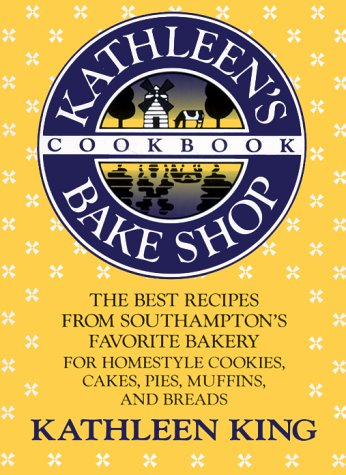 Kathleen's Bake Shop Cookbook: The Best Recipes from Southhampton's Favorite Bakery for Homestyle Cookies, Cakes, Pies, Muffins, and Breads (Cookies Kathleen's)