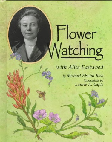 Flower Watching With Alice Eastwood (Naturalist's Apprentice Biographies)