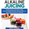 Alkaline Juicing: Supercharge Your Body & Mind, Speed Up Massive Weight Loss (Naturally!), and Stimulate Holistic Healing Audiobook by Marta Tuchowska Narrated by Bo Morgan