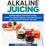 Alkaline Juicing: Supercharge Your Body & Mind, Speed Up Massive Weight Loss (Naturally!), and Stimulate Holistic Healing | Marta Tuchowska