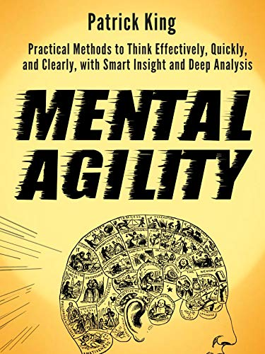 Mental Agility: Practical Methods to Think Effectively, Quickly, and Clearly, with Smart Insight and Deep Analysis