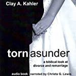 Torn Asunder: A Biblical Look at Divorce and Remarriage | Clay A. Kahler