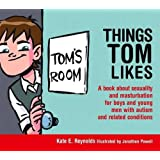 Things Tom Likes: A book about sexuality and masturbation for boys and young men with autism and related conditions (Sexuality and Safety with Tom and Ellie)