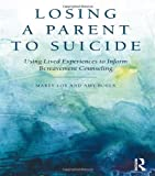 Losing a Parent to Suicide : Using Autobiographical Narratives in Bereavement Counseling, Loy, Marty and Boelk, Amy, 0415816173