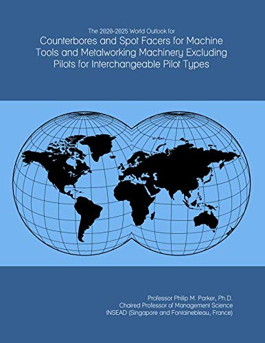 The 2020-2025 World Outlook for Counterbores and Spot Facers for Machine Tools and Metalworking Machinery Excluding Pilots for Interchangeable Pilot Types (Counterbore Interchangeable Pilot)