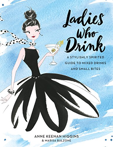 Ladies Who Drink: A Stylishly Spirited Guide to Mixed Drinks and Small -