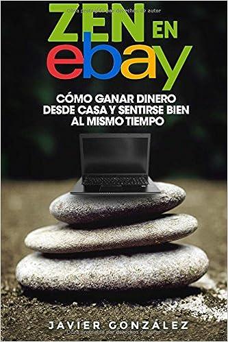 Zen en Ebay: Cómo ganar dinero desde casa y sentirse bien al mismo tiempo: Volume 8 Aprende a ganar dinero por internet y desde casa: Amazon.es: Javier ...