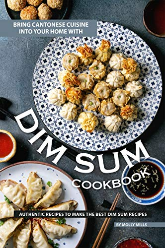 Bring Cantonese Cuisine into Your Home With Dim Sum Cookbook: Authentic Recipes to Make the Best Dim Sum Recipes ()