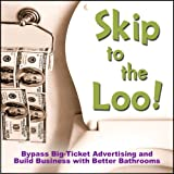 Skip to the Loo: Bypass Big-Ticket Advertising and Build Business with Better Bathrooms or Marketing to Women with your Restroom using the Power of Authenticity, Cleanliness, Word of Mouth, and Care