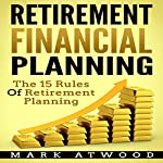 Retirement Financial Planning: The 15 Rules of Retirement Planning | Mark Atwood,Retirement Planning
