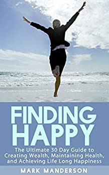 Finding Happy: The Ultimate 30 Day Guide to Creating Wealth, Maintaining Health, and Achieving Life Long Happiness by [Manderson, Mark]