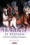 Realm of St. Stephen: A History of Medieval Hungary (International Library of Historical Studies)