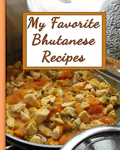 My Favorite Bhutanese Recipes: 150 Pages To Keep the Best Recipes Ever!