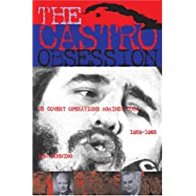 The Castro Obsession: U.S. Covert Operations Against Cuba, 1959-1965