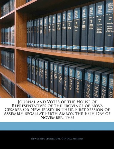 Read Online Journal and Votes of the House of Representatives of the Province of Nova Cesarea Or New Jersey in Their First Session of Assembly Began at Perth Amboy, the 10Th Day of November, 1703 PDF