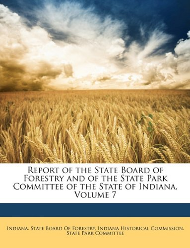 Read Online Report of the State Board of Forestry and of the State Park Committee of the State of Indiana, Volume 7 ebook