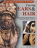 Carving Ears & Hair: Step-By-Step Instructions for Creating Realistic Features (Carving Expressions in Wood)