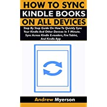 HOW TO SYNC KINDLE BOOKS ON ALL DEVICES: Step By Step Guide On How To Quickly Sync Your Kindle And Other Devices In 1 Minute. Sync Across Kindle E-readers, ... Tablet, And Kindle App (English Edition)