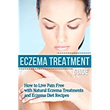 Eczema: Treatment Guide - How to Live Pain Free with Natural Eczema Treatments & Eczema Diet Recipes (clear skin, natural home remedies, skin care, skin ... natural beauty, natural beauty recipes)