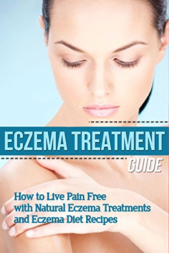 Eczema: Treatment Guide - How to Live Pain Free with Natural Eczema Treatments & Eczema Diet Recipes (clear skin, natural home remedies, skin care, skin ... natural beauty, natural beauty recipes) by [Soleil, Mia]