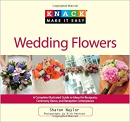 Knack wedding flowers a complete illustrated guide to ideas for knack wedding flowers a complete illustrated guide to ideas for bouquets ceremony decor and reception centerpieces knack make it easy junglespirit Gallery