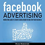 Facebook Advertising: Marketing Guide to Create Social Media FB Ads for Your Business; How to Build Your PPC Strategy and Optimize Your Sponsored Advertisement Campaign Selling Cost | Mark Robertson