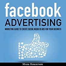 Facebook Advertising: Marketing Guide to Create Social Media FB Ads for Your Business; How to Build Your PPC Strategy and Optimize Your Sponsored Advertisement Campaign Selling Cost Audiobook by Mark Robertson Narrated by John Hays