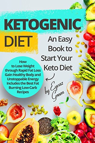 Ketogenic Diet: An Easy Book to Start Your Keto Diet: How to Lose Weight through Rapid Fat Loss Gain Healthy Body and Unstoppable Energy Includes the Best Fat Burning Low-Carb Recipes.