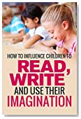 Child Development: How To Influence Children To Read, Write, And Use Their Imagination (Guide To Caring And Nurturing Kids Minds, Brain And Mind Development, Active Learning tips, Smart happy kids)