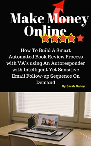 Make Money Online: How To Build A Smart Automated Book Review Process with VA's using An Autoresponder with Intelligent Yet Sensitive Email Follow-up Sequence On Demand