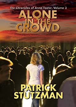 Alone in the Crowd (The Chronicles of Anna Foster Book 3) by [Stutzman, Patrick]