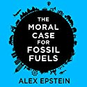 The Moral Case for Fossil Fuels Audiobook by Alex Epstein Narrated by Alex Epstein