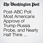 Post-ABC Poll: Most Americans Approve of Trump-Russia Probe, and Nearly Half Think Trump Committed a Crime | Emily Guskin,Matt Zapotosky