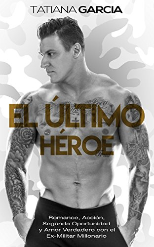 El Último Héroe: Romance, Acción, Segunda Oportunidad y Amor Verdadero con el Ex-Militar Millonario (Novela Romántica y de Acción nº 1) (Spanish ...