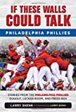 img - for If These Walls Could Talk: Philadelphia Phillies: Stories from the Philadelphia Phillies Dugout, Locker Room, and Press Box book / textbook / text book