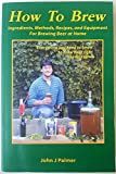 How to Brew: Ingredients, Methods, Recipes, and Equipment for Brewing Beer at Home