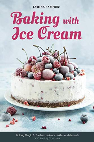Baking with Ice Cream: Baking Magic 3: The best ice cream cakes, cookies and desserts recipes (A Cake Fairy Cookbook) (Volume 3) ()