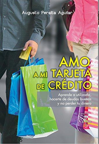 Amo a mi Tarjeta de Crédito: Aprende a utilizarla, hacerte de deudas buenas y no perder tu dinero.  (Spanish Edition) (Tarjeta De Credito)