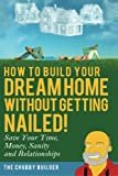 img - for How To Build Your Dream Home Without Getting Nailed!: Save Your Time, Money, Sanity and Relationships book / textbook / text book