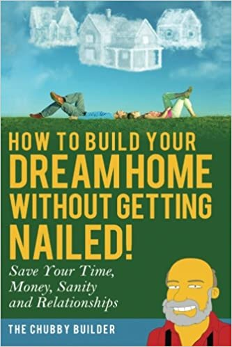 How To Build Your Dream Home Without Getting Nailed!: Save Your Time,  Money, Sanity And Relationships: The Chubby Builder: 9780692356579:  Amazon.com: Books