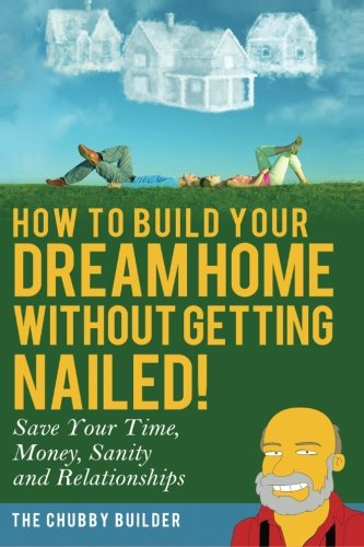 How To Build Your Dream Home Without Getting Nailed: Save Your Time Money Sanity and Relationships