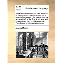 Mechanick exercises: or, The doctrine of handy-works. Applied to the art of smithing in general. By Joseph Moxon, late member of the Royal Society, ... II. The second edition with additions.