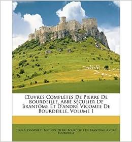 Book Uvres Compltes de Pierre de Bourdeille, Abb Sculier de Brantme Et D'Andr Vicomte de Bourdeille, Volume 1 (Paperback)(French) - Common