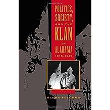 Politics, Society, and the Klan in Alabama, 1915-1949 by Glenn Feldman (1999-09-24)