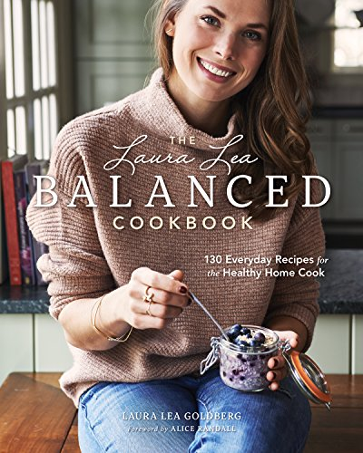 The Laura Lea Balanced Cookbook: 130 Everyday Recipes for the Healthy Home Cook by Laura Lea Goldberg